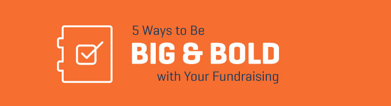 5 Ways to Be Big & Bold with Your Fundraising